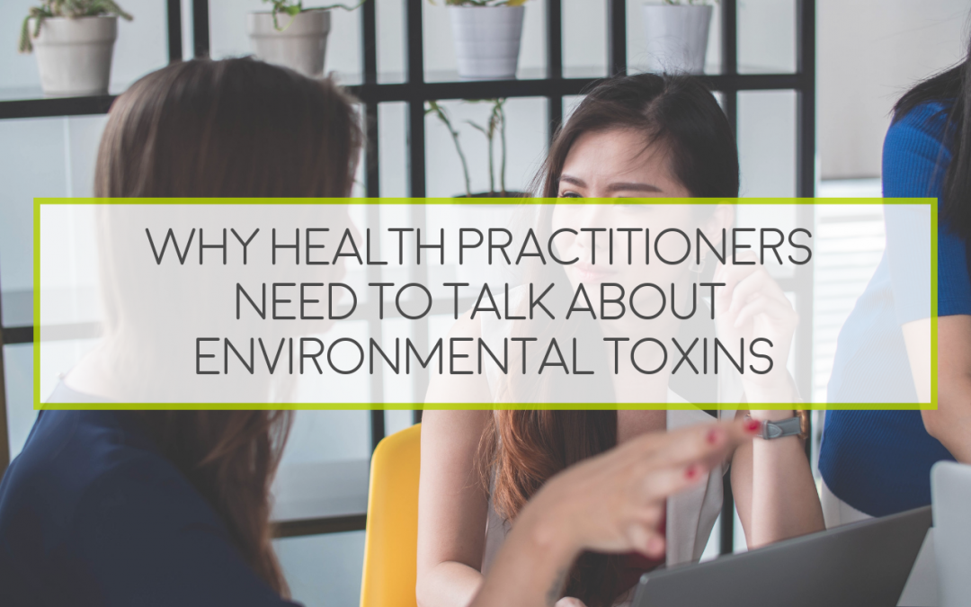 Why Health Practitioners Need To Talk About Environmental Toxins
